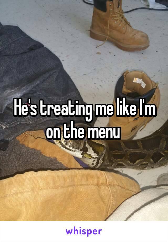 He's treating me like I'm on the menu