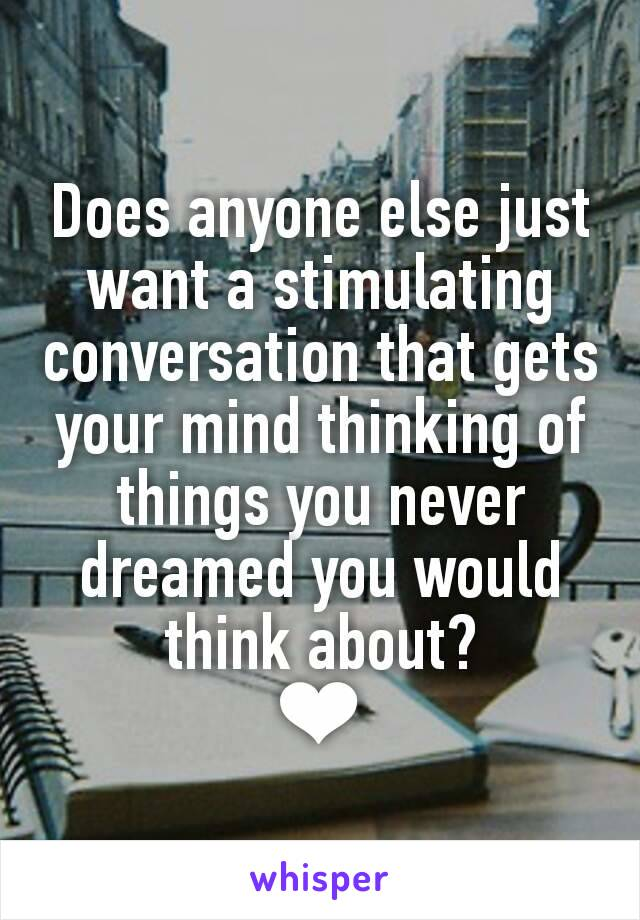 Does anyone else just want a stimulating conversation that gets your mind thinking of things you never dreamed you would think about? ❤
