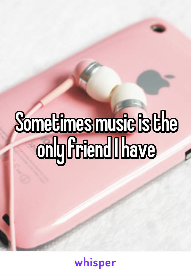 Sometimes music is the only friend I have