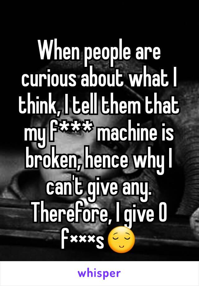 When people are curious about what I think, I tell them that my f*** machine is broken, hence why I can't give any. Therefore, I give 0 f×××s😌