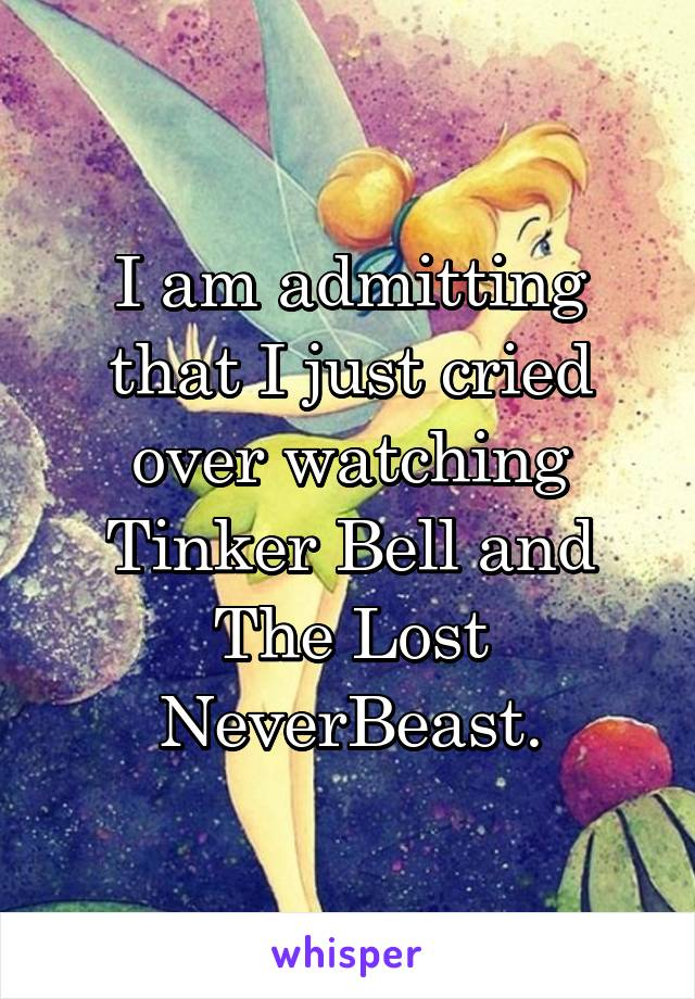 I am admitting that I just cried over watching Tinker Bell and The Lost NeverBeast.