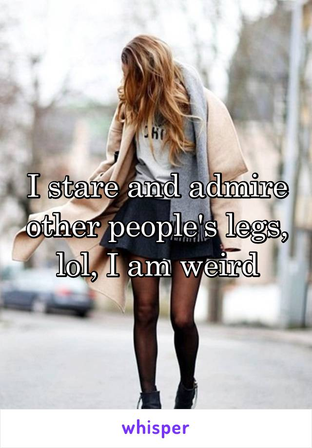 I stare and admire other people's legs, lol, I am weird