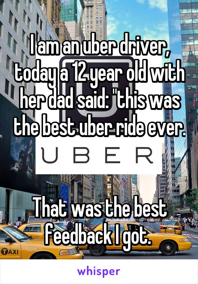 """I am an uber driver, today a 12 year old with her dad said: """"this was the best uber ride ever.   That was the best feedback I got."""