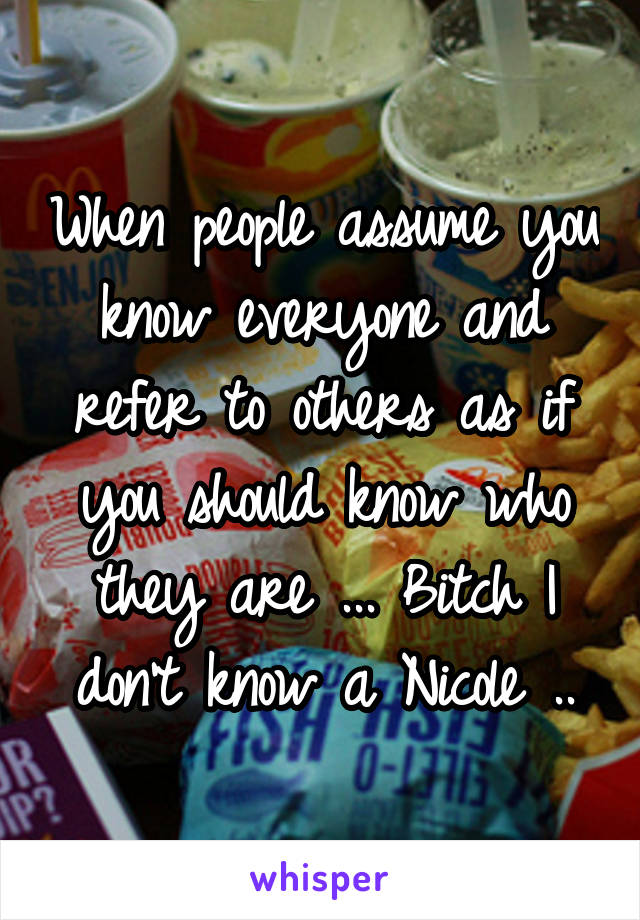 When people assume you know everyone and refer to others as if you should know who they are ... Bitch I don't know a Nicole ..
