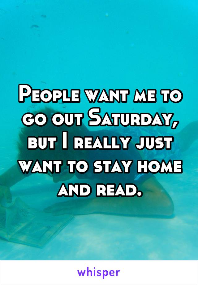 People want me to go out Saturday, but I really just want to stay home and read.