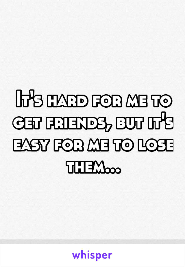 It's hard for me to get friends, but it's easy for me to lose them...