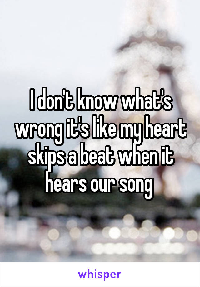 I don't know what's wrong it's like my heart skips a beat when it hears our song