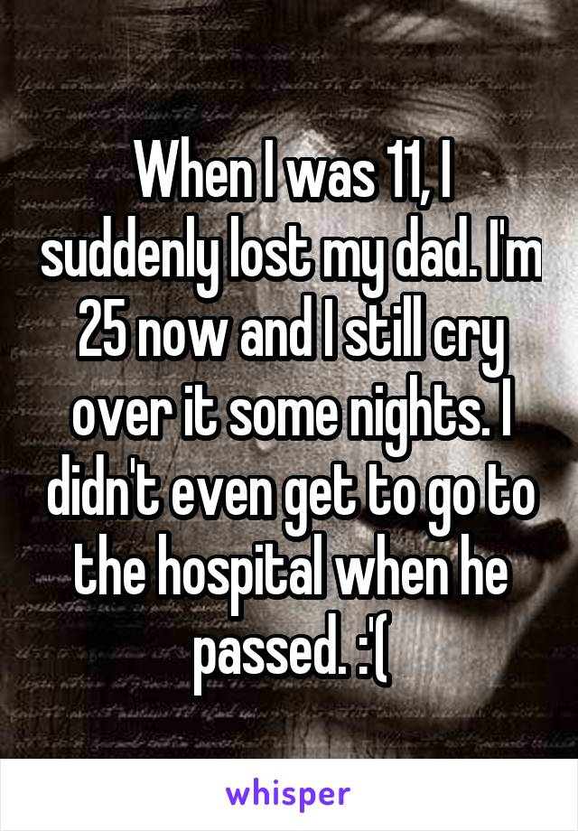 When I was 11, I suddenly lost my dad. I'm 25 now and I still cry over it some nights. I didn't even get to go to the hospital when he passed. :'(