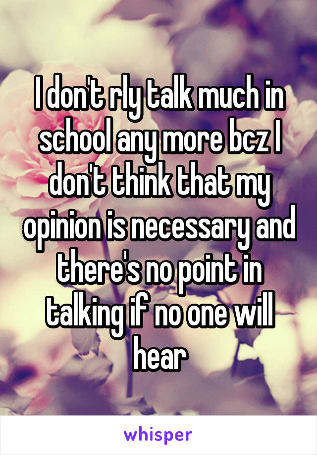 I don't rly talk much in school any more bcz I don't think that my opinion is necessary and there's no point in talking if no one will hear