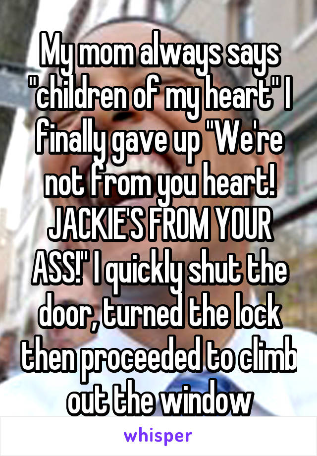 """My mom always says """"children of my heart"""" I finally gave up """"We're not from you heart! JACKIE'S FROM YOUR ASS!"""" I quickly shut the door, turned the lock then proceeded to climb out the window"""