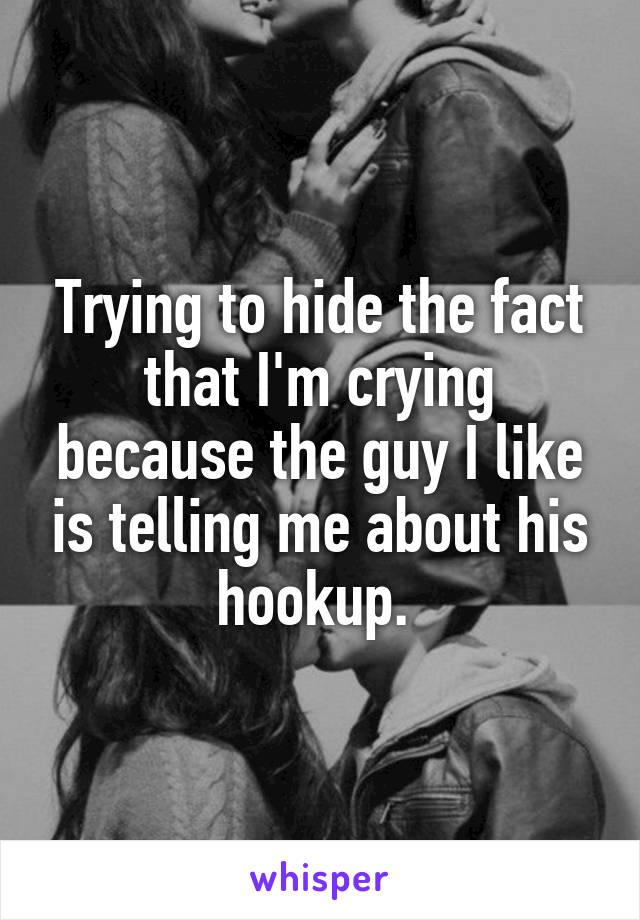 Trying to hide the fact that I'm crying because the guy I like is telling me about his hookup.