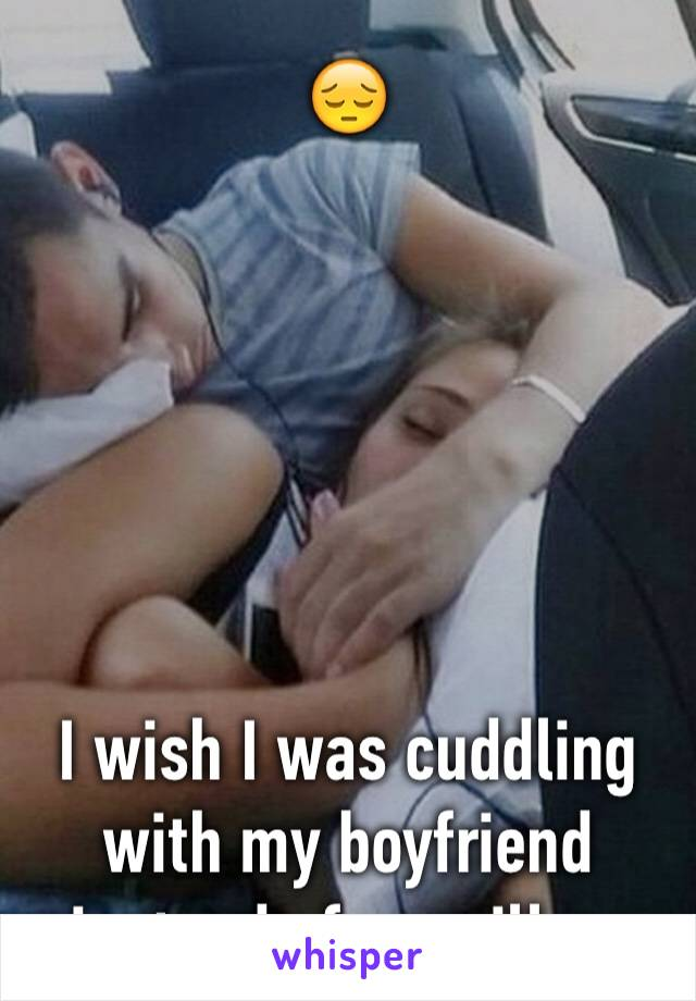 😔       I wish I was cuddling with my boyfriend instead of my pillow