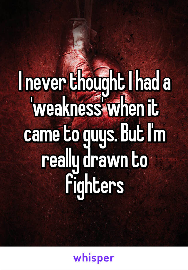 I never thought I had a 'weakness' when it came to guys. But I'm really drawn to fighters