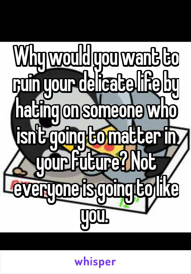 Why would you want to ruin your delicate life by hating on someone who isn't going to matter in your future? Not everyone is going to like you.