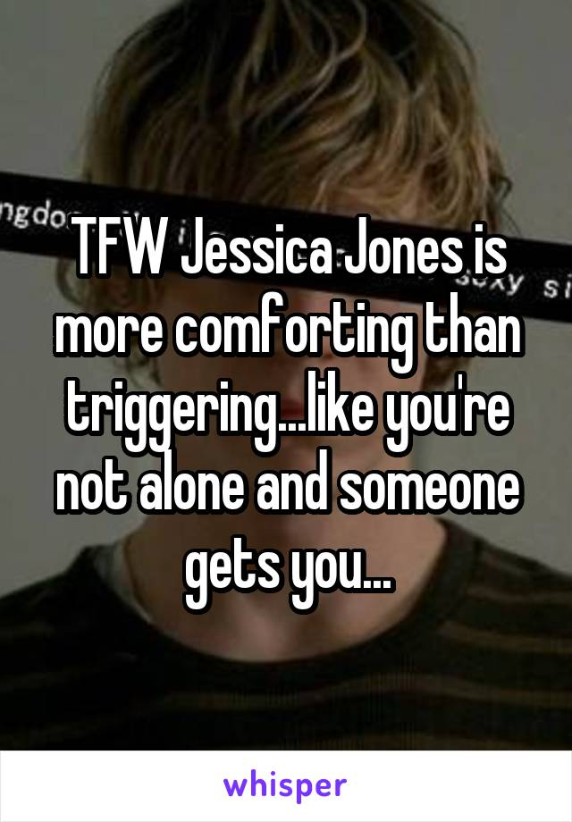 TFW Jessica Jones is more comforting than triggering...like you're not alone and someone gets you...