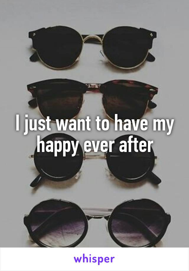 I just want to have my happy ever after