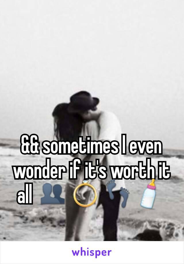 && sometimes I even wonder if it's worth it all 👥💍👣🍼