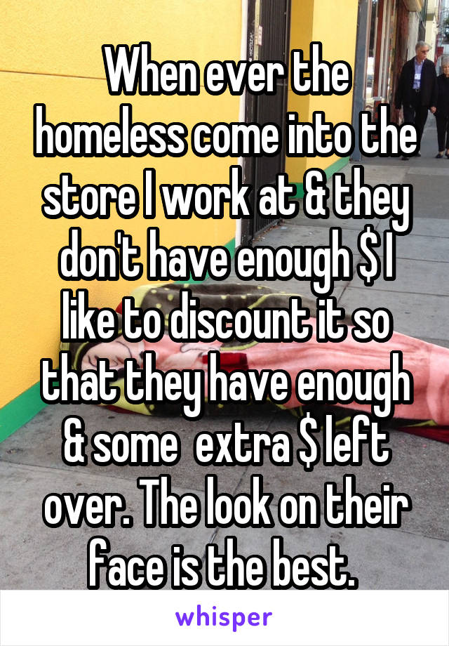 When ever the homeless come into the store I work at & they don't have enough $ I like to discount it so that they have enough & some  extra $ left over. The look on their face is the best.