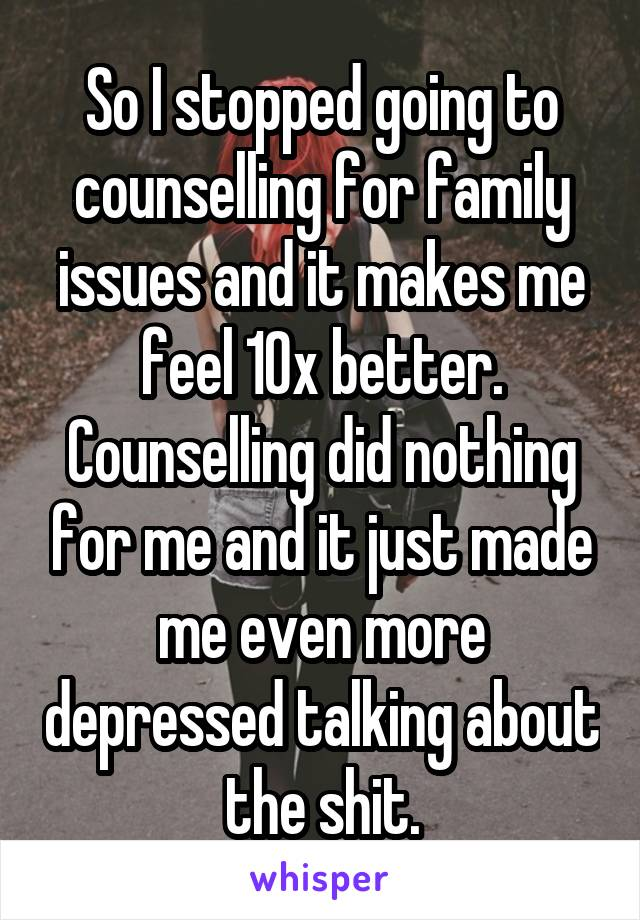 So I stopped going to counselling for family issues and it makes me feel 10x better. Counselling did nothing for me and it just made me even more depressed talking about the shit.