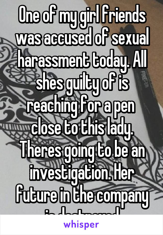 One of my girl friends was accused of sexual harassment today. All shes guilty of is reaching for a pen  close to this lady. Theres going to be an investigation. Her future in the company is destroyed