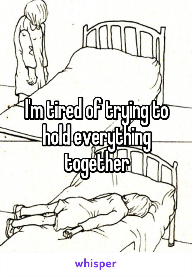 I'm tired of trying to hold everything together