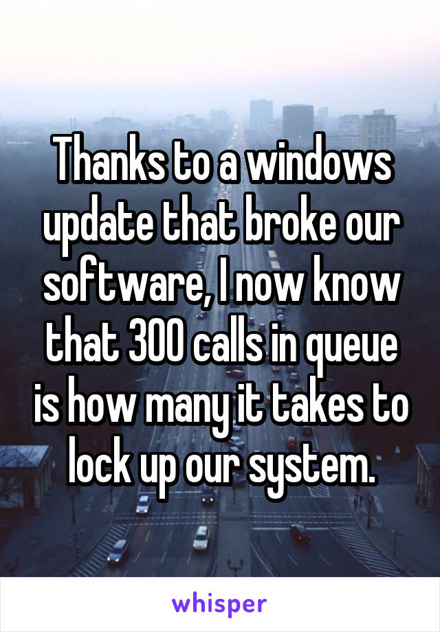 Thanks to a windows update that broke our software, I now know that 300 calls in queue is how many it takes to lock up our system.