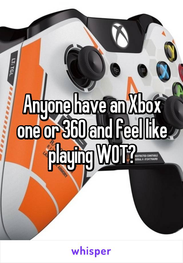 Anyone have an Xbox one or 360 and feel like playing WOT?