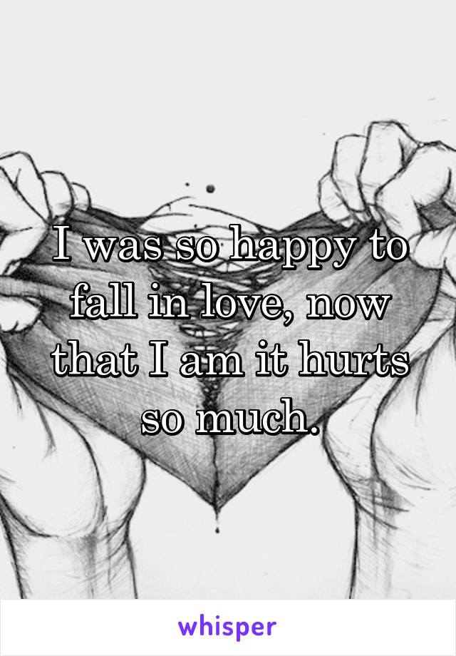 I was so happy to fall in love, now that I am it hurts so much.