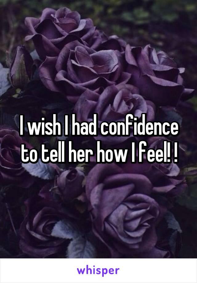 I wish I had confidence to tell her how I feel! !