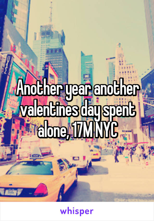 Another year another valentines day spent alone, 17M NYC