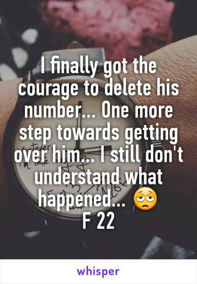 I finally got the courage to delete his number... One more step towards getting over him... I still don't understand what happened... 😩 F 22