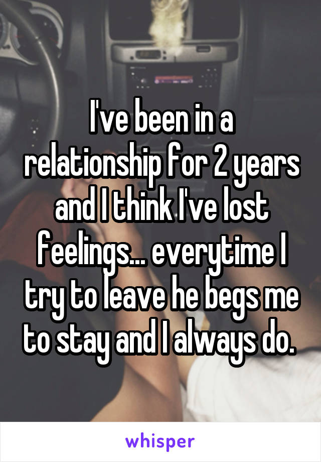 I've been in a relationship for 2 years and I think I've lost feelings... everytime I try to leave he begs me to stay and I always do.