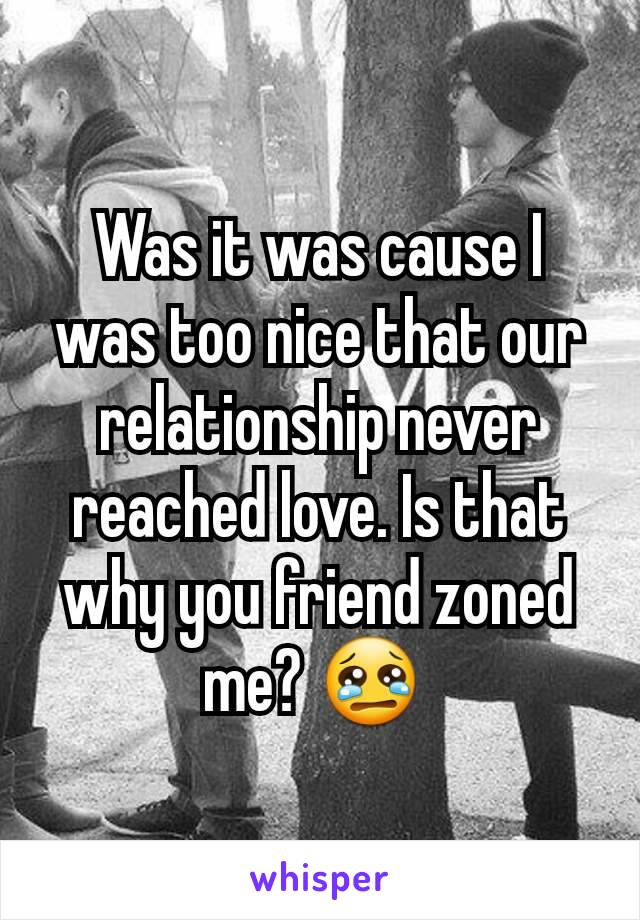 Was it was cause I was too nice that our relationship never reached love. Is that why you friend zoned me? 😢