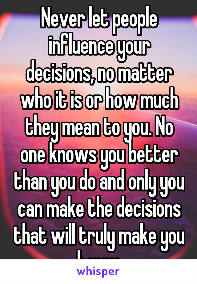 Never let people influence your decisions, no matter who it is or how much they mean to you. No one knows you better than you do and only you can make the decisions that will truly make you happy.