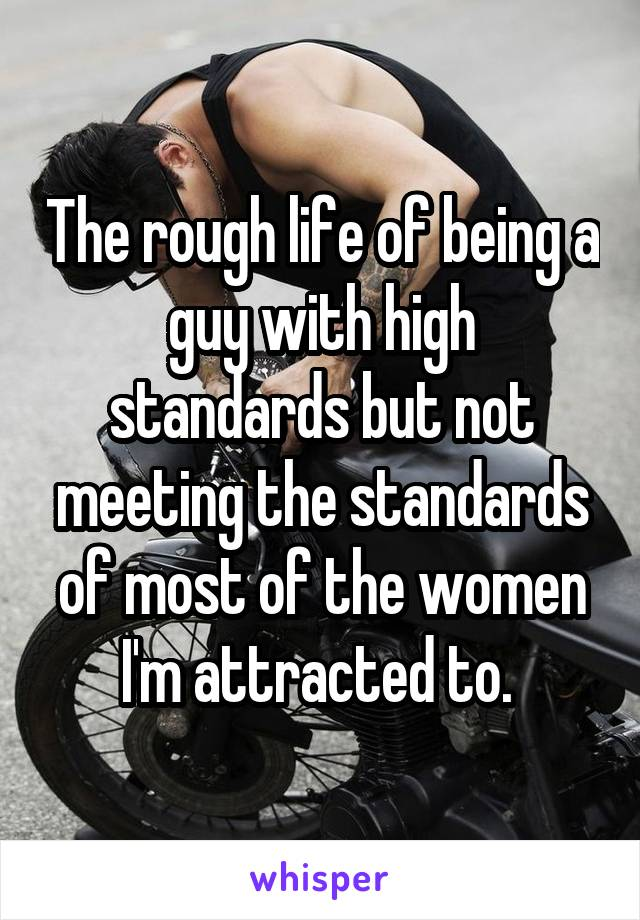 The rough life of being a guy with high standards but not meeting the standards of most of the women I'm attracted to.
