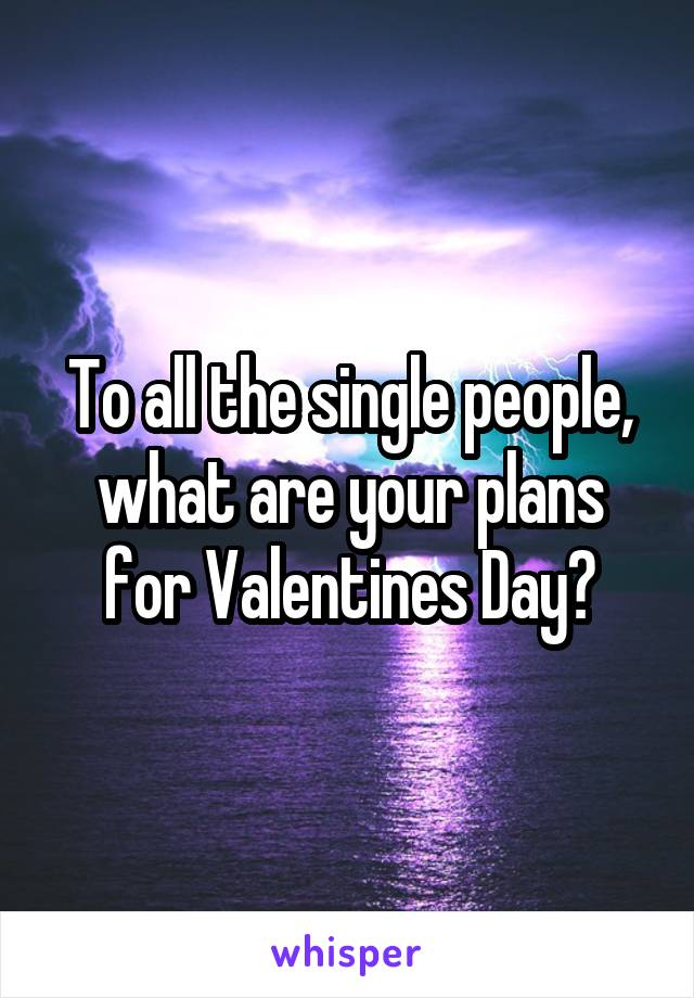 To all the single people, what are your plans for Valentines Day?