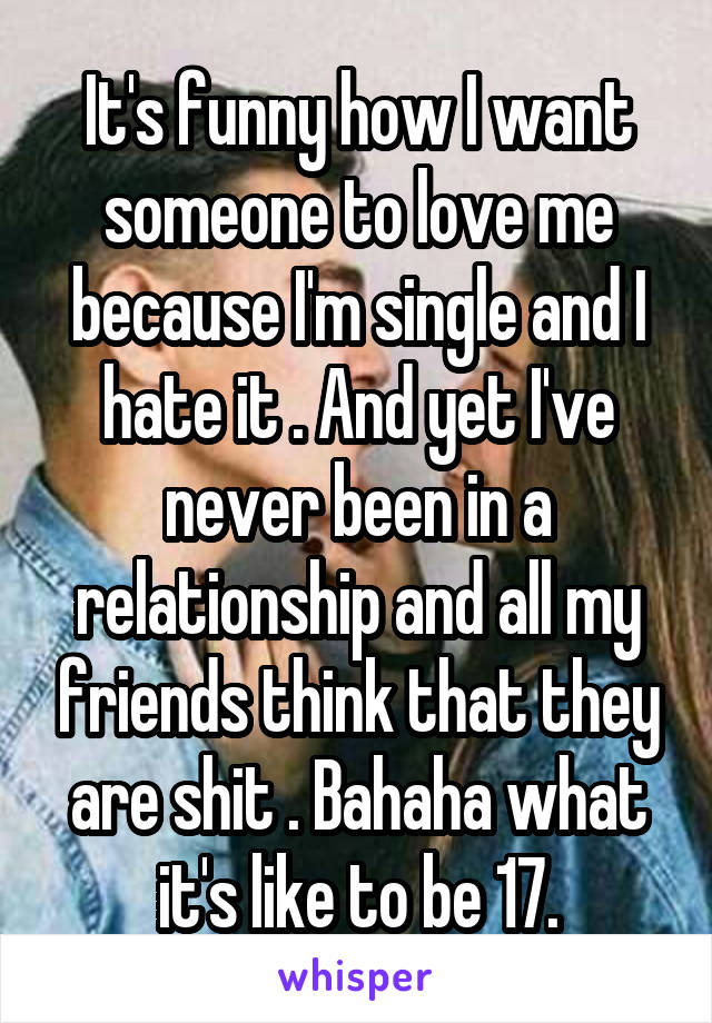 It's funny how I want someone to love me because I'm single and I hate it . And yet I've never been in a relationship and all my friends think that they are shit . Bahaha what it's like to be 17.