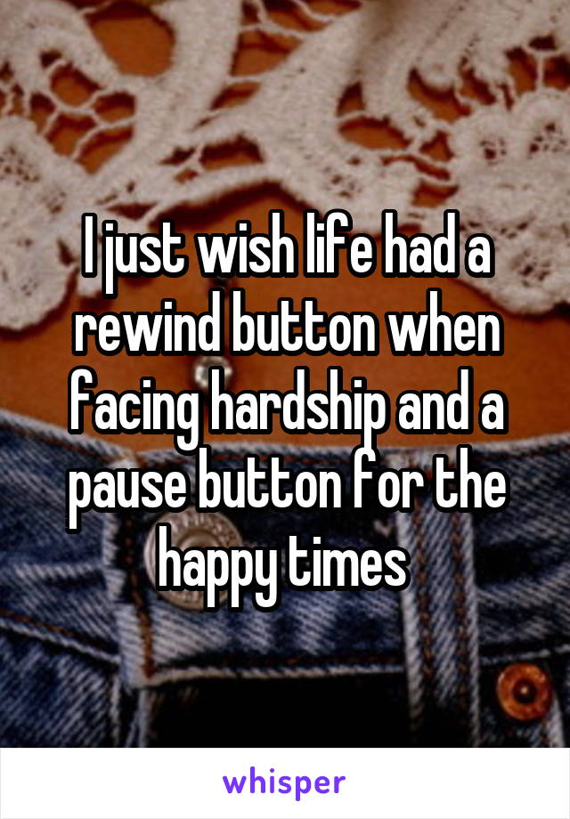 I just wish life had a rewind button when facing hardship and a pause button for the happy times