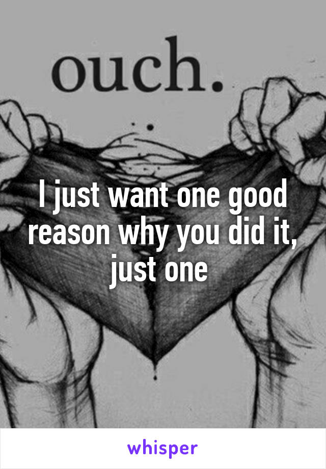 I just want one good reason why you did it, just one