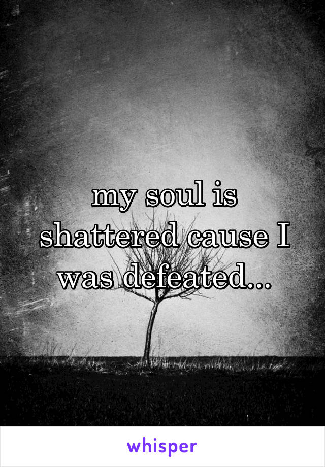 my soul is shattered cause I was defeated...