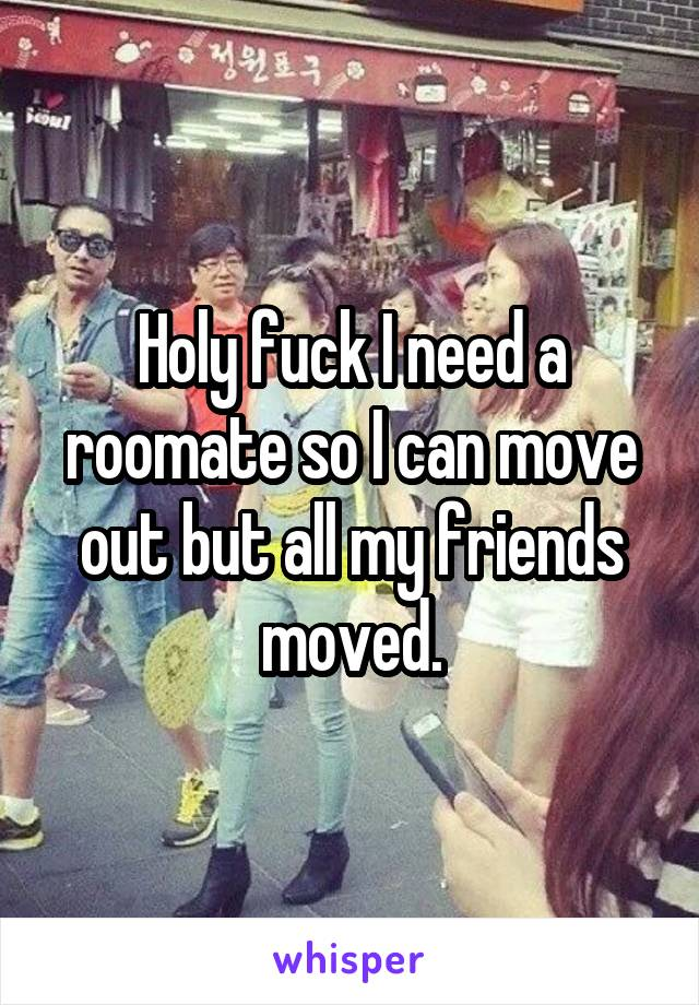 Holy fuck I need a roomate so I can move out but all my friends moved.