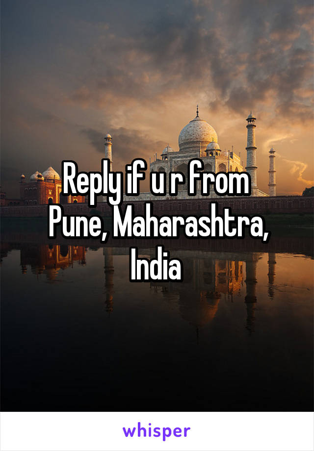 Reply if u r from  Pune, Maharashtra, India