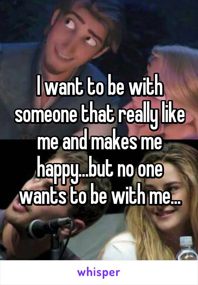 I want to be with someone that really like me and makes me happy...but no one wants to be with me...