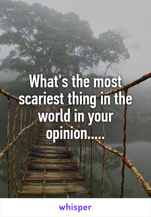 What's the most scariest thing in the world in your opinion.....