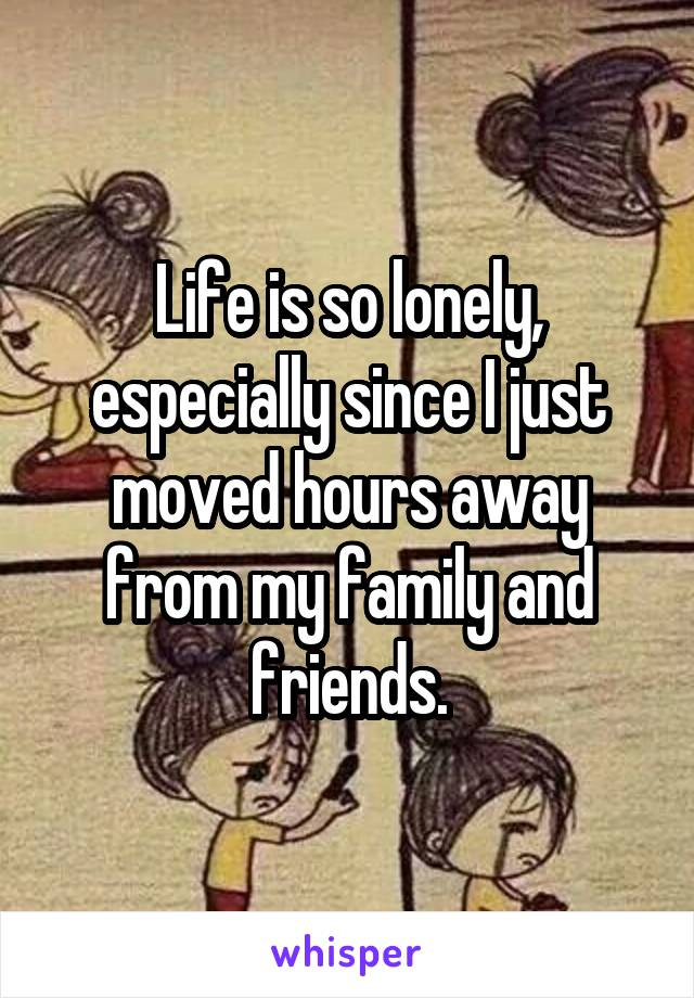 Life is so lonely, especially since I just moved hours away from my family and friends.