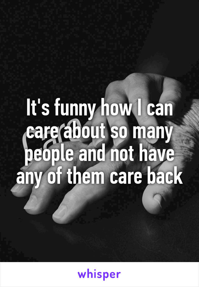 It's funny how I can care about so many people and not have any of them care back