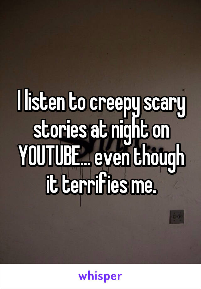 I listen to creepy scary stories at night on YOUTUBE... even though it terrifies me.