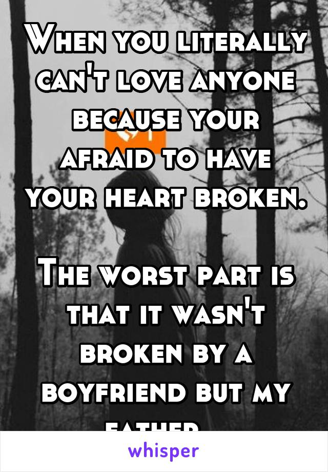 When you literally can't love anyone because your afraid to have your heart broken.   The worst part is that it wasn't broken by a boyfriend but my father...