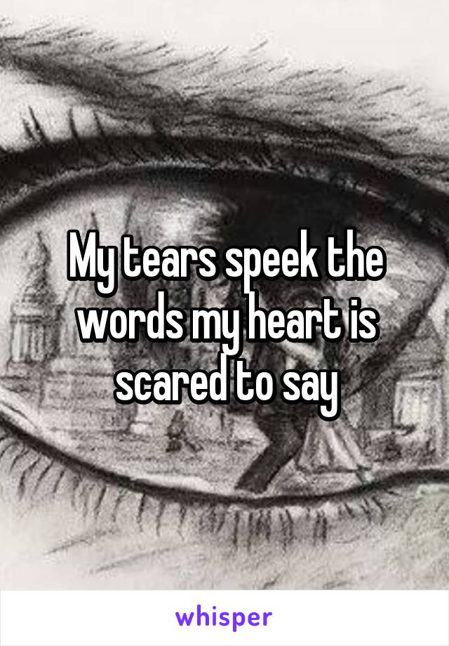 My tears speek the words my heart is scared to say