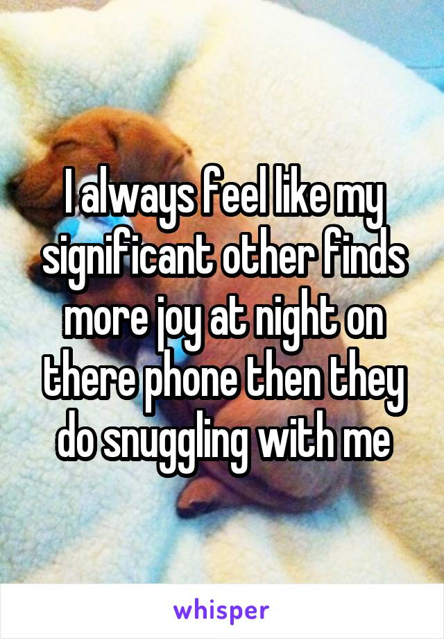 I always feel like my significant other finds more joy at night on there phone then they do snuggling with me